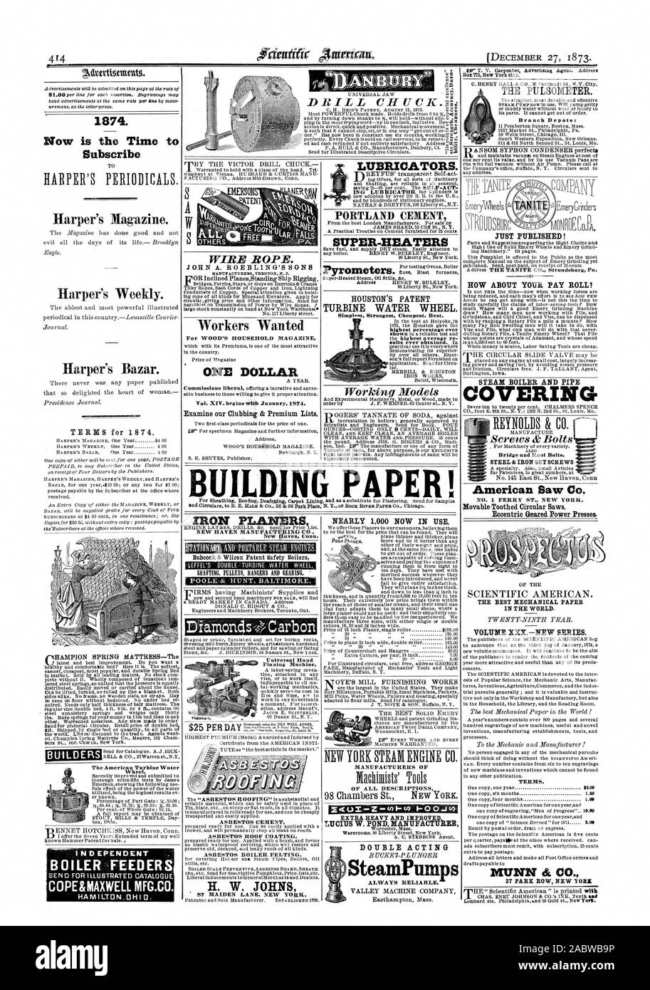 1874. Now is the Time to Subscribe Harper's Magazine. Harper's Weekly. Harper's Bazar. INDEPENDENT COPE&MAXWELL MFG.CO. r1HAMPION SPRING MATTRESS—The BUILDERS The American Turbine Water Wheel  DRILL CITUCK.7.1.; WIRE ROPE. JOHN A. ROEBLING'S SONS VOR Inclined PlanesStanding Ship Rigging Workers Wanted For WOOD'S HOUSEHOLD MAGAZINE ONE DOLLAR Vol. XIV. begins with January 1874. Examine our Clubbing & Premium Lists. NEW HAVEN MANUFACTURING CO. New Haven Conn. HOUSTON'S PATENT TURBINE WATER WHEEL. Simplest Strongest Cheapest. Best. MANUFACTURERS OF OF ALL DESCRIPTIONS HOW ABOUT YOUR PAY ROLL Stock Photo