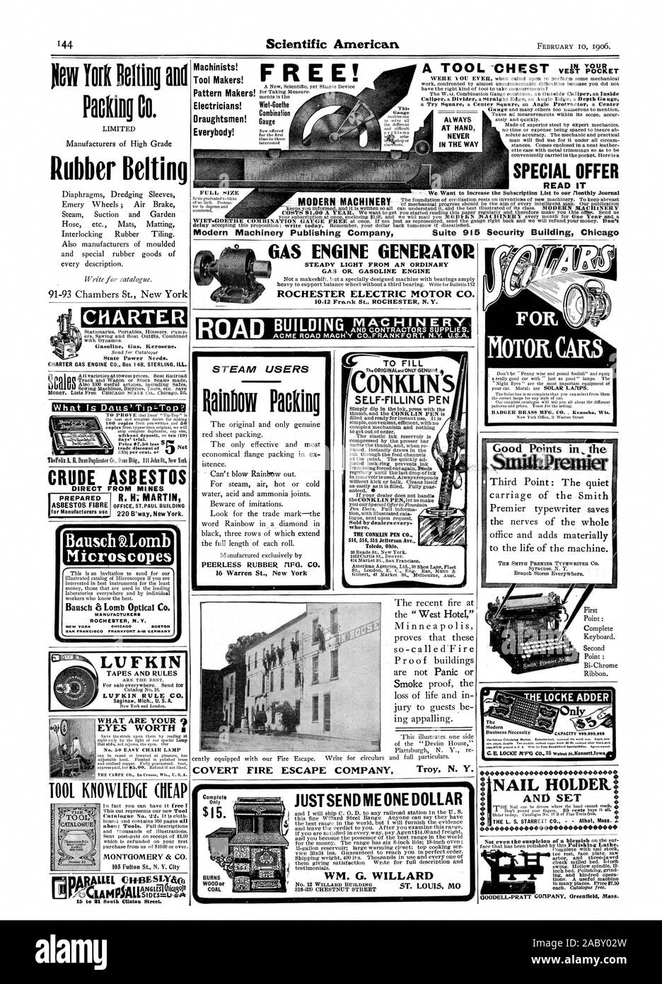 COVERT FIRE ESCAPE COMPANY Troy N. Y. Machinists! Tool Makers! Pattern Makers! Electricians! Draughtsmen! Everybody! Wiet-Goethe Combination Gauge FREE! AT HAND IN THE WAY SPECIAL OFFER READ IT Modern Machinery Publishing Company Suite 915 Security Building Chicag FULL SIZE GAS ENGINE GENERATOR STEADY LIGHT FROM AN ORDINARY GAS OR. GASOLINE ENGINE ROCHESTER ELECTRIC MOTOR CO. JUSTSEND ME ONE DOLLAR 316-320 CHESTNUT STREET $15. COAL CONKLIN S SELF-FILLING PEN The elastic Ink reservoir Is illk through the feed channels justed lock-ring prevents ink logue sent upon request. where. Toled Ohio Stock Photo