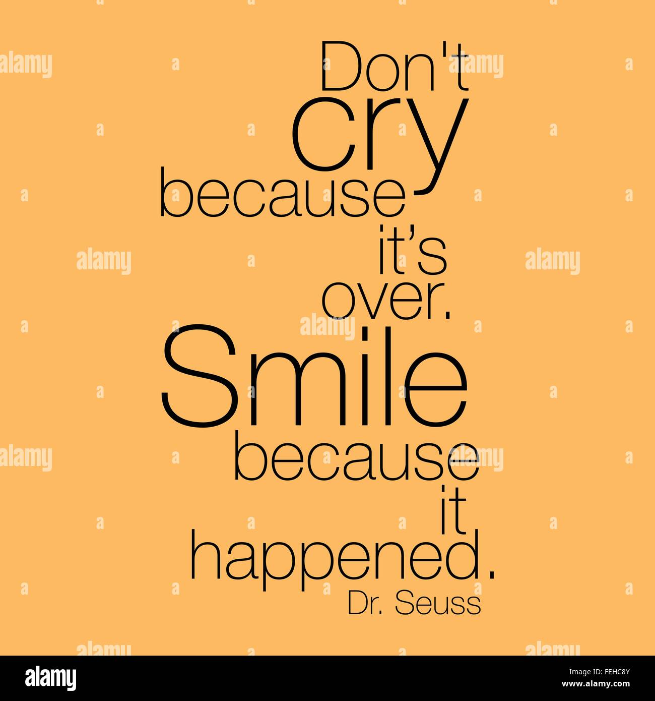 Don\'t cry because it\'s over. Smile because it happened.\