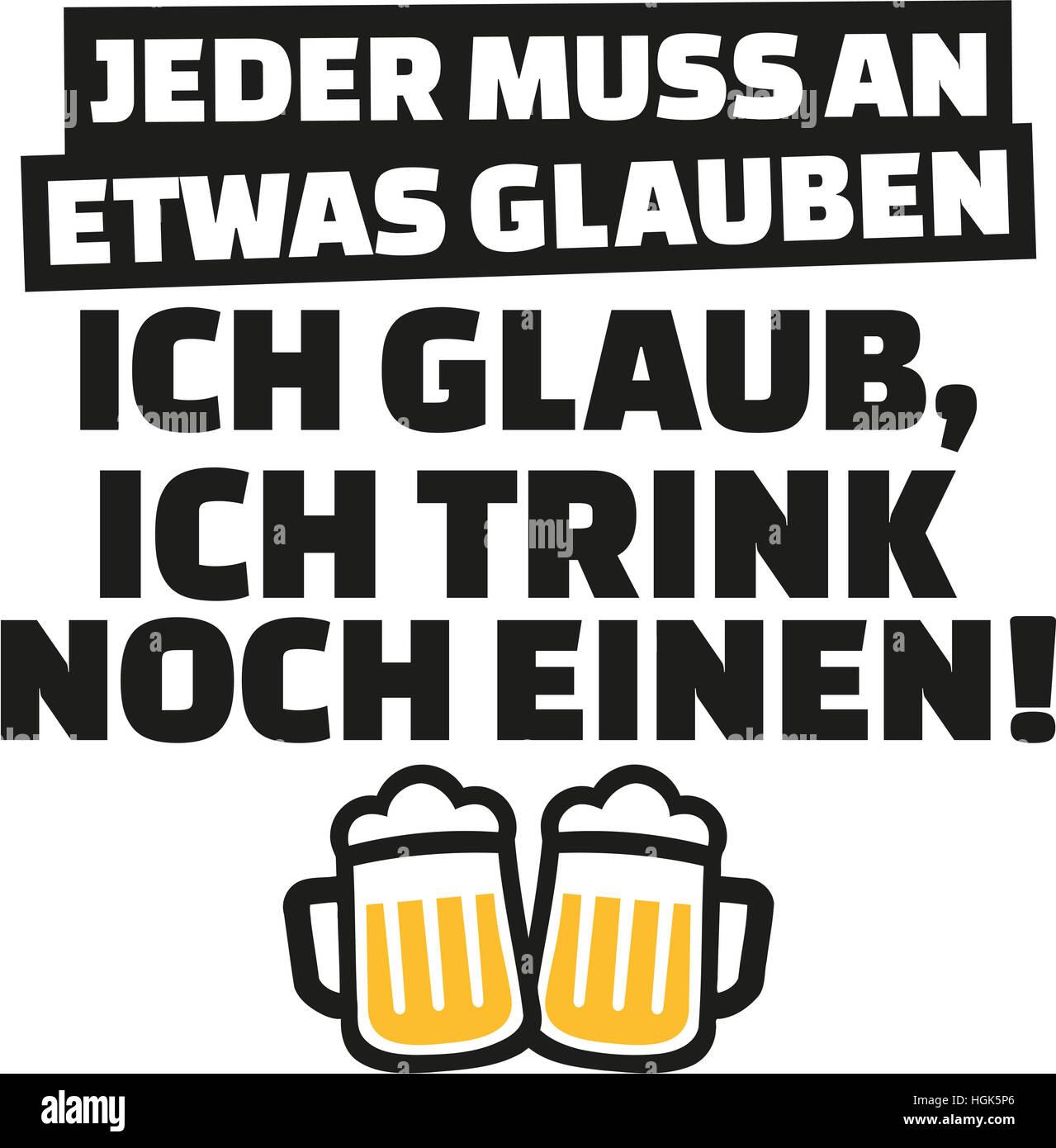 Everyone has to believe in something, I believe in having one more drink. German saying. - Stock Image