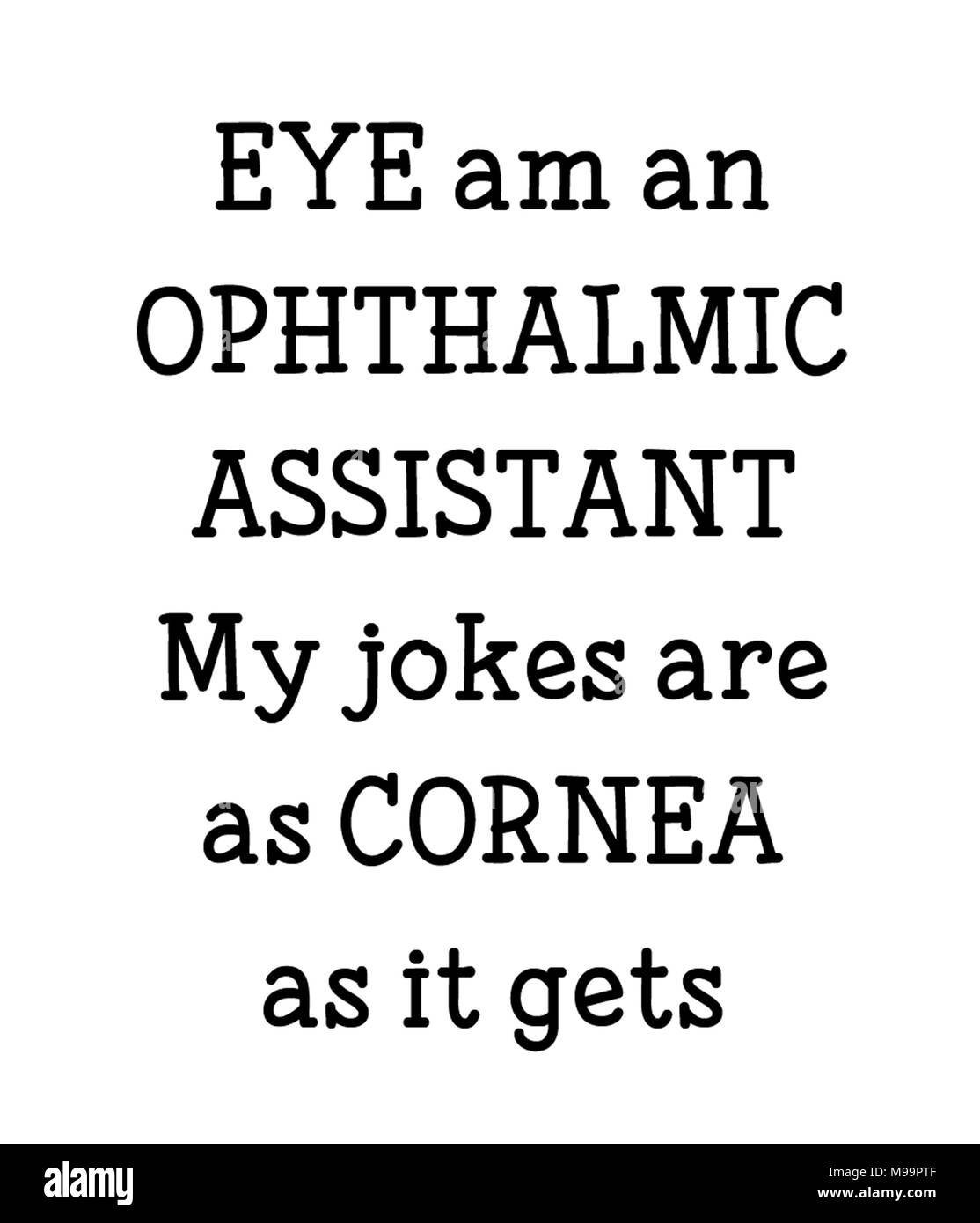 EYE am an OPHTHALMIC ASSISTANT My jokes are as CORNEA as it gets - Stock Image