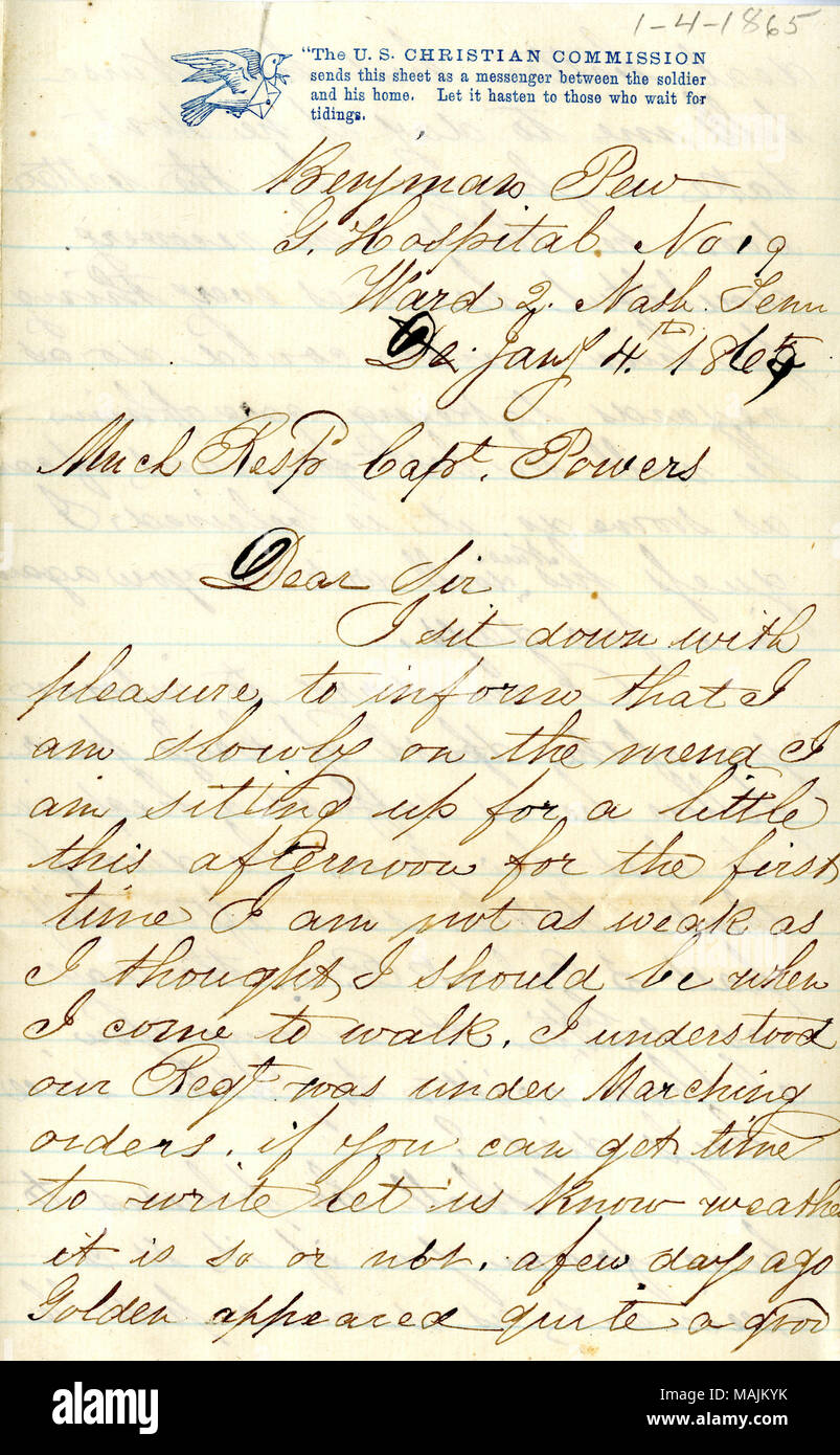 Reports on his health and the condition of several other soldiers in the hospital.  Transcription: Benjman Pew[Benjamin Pew] G.Hosiptal No 19 Ward 2 Nash. Tenn De Jany 4th 1865 Much Resps Capt. Powers Dear Sir I sit down with pleasure to inform that I am slowly on the mend I am sitting up for a little this afternoon for the first time I am not as weak as I thought I should be when I come to walk. I understood our Regt was under Marching orders. if you can get time to write let us know weather it is so or not. a few days ago Golden appeared quite a good deal better but his Nurse tells me to day Stock Photo