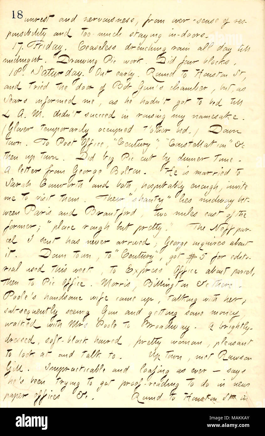 Mentions taking a walk with Mrs. Poole and a conversation with Rawson Gill.  Transcription: unrest and nervousness, from over-sense of responsibility and too much staying in-doors. 17. Friday. Ceaseless drenching rain all day till midnight. Drawing Pic work. Did four blocks. 18. Saturday. Out early. Round to Houston St, and tried the door of Bob Gun's chamber, but, as [Jack] Sears informed me, as he hadn't got to bed till 4 A. M. didn't succeed in rousing my namesake. ([Thad] Glover temporarily occupied t'other bed.) Down town. To Post Office, 'Century,' 'Constellation' &c then up town. Did bi - Stock Image