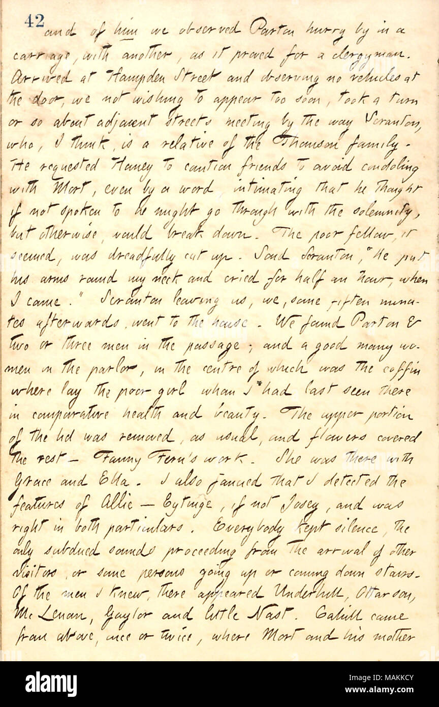 Describes attending the funeral of Anna Thomson, Mort Thomson's wife.  Transcription: and of him [Mortimer Thomson] we observed [James] Parton hurry by in a carriage, with another, as it proved or a clergyman. Arrived at Hampden Street and observing no vehicles at the door, we not wishing to appear too soon, took a turn or so about adjacent streets meeting by the way Scranton, who, I think, is a relative of the Thomson family. He requested [Jesse] Haney to caution friends to avoid condoling with Mort, even by a word, intimating that he thought if not spoken to he might go through with the sole - Stock Image