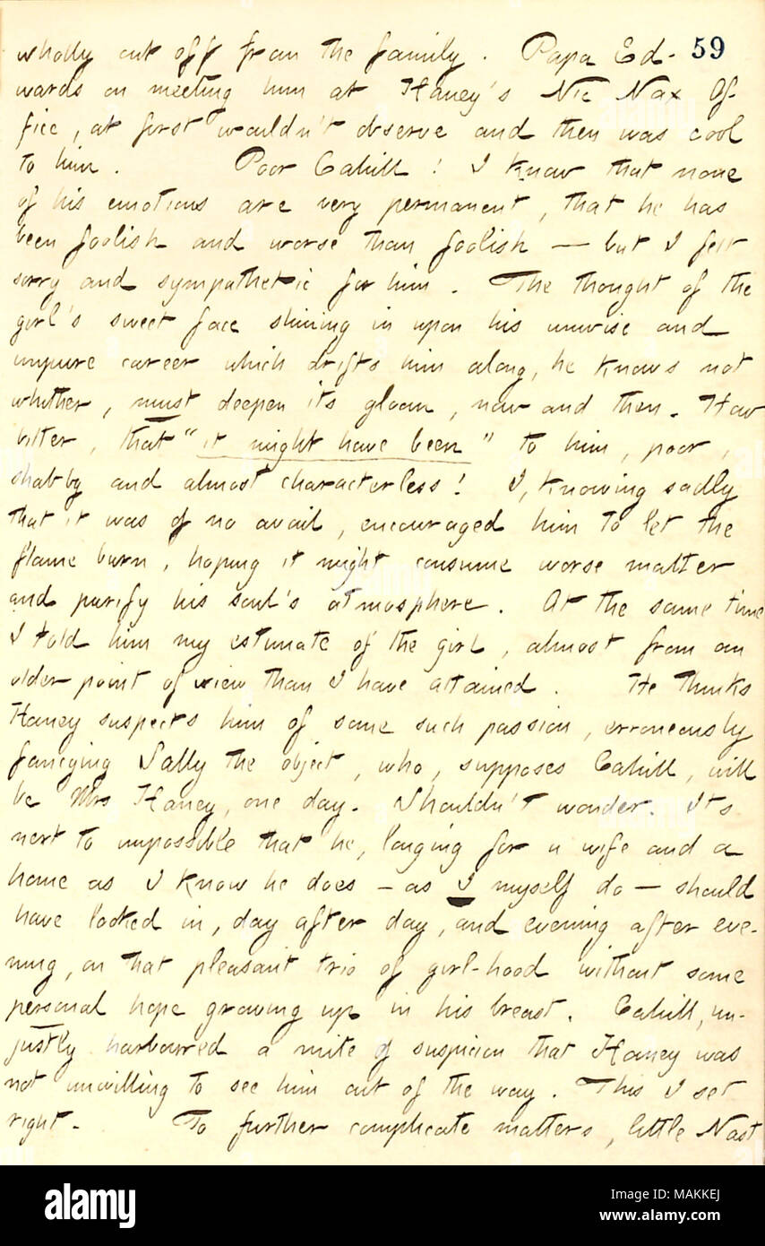 Regarding Frank Cahill's feelings for Matty Edwards.  Transcription: wholly cut off from the family. Papa [George] Edwards on meeting him [Frank Cahill] at [Jesse] Haney's Nic Nax Office, at first wouldn't observe and then was cool to him. Poor Cahill! I know that none of his emotions are very permanent, that he has been foolish and worse than foolish     but I felt sorry and sympathetic for him. The thought of the girl [Matty Edwards]'s sweet face shining in upon his unwise and impure career which drifts him along, he knows not whither, must deepen its gloom, now and then. How bitter, that 'i - Stock Image