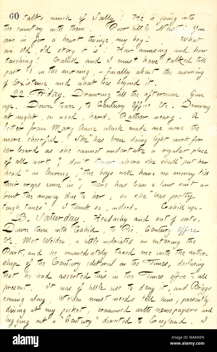 Describes a letter received from his half-sister Mary Anne Greatbatch.  Transcription: talks much of Sally [Edwards]! He is going into the country with them. Poor little [Thomas] Nast! You are in for a heart twinge, my boy! What an old, old story it is! How amusing and how touching! [Frank] Cahill and I must have talked till past 1 in the morning,  ? finally about the meaning of Existence and what lies beyond it. 22. Friday. Drawing till the afternoon. [Bob] Gun up. Down town, to Century Office &c. Drawing at night, on wood, hard. Rather weary. A letter from Mary Anne [Greatbatch] which made m - Stock Image