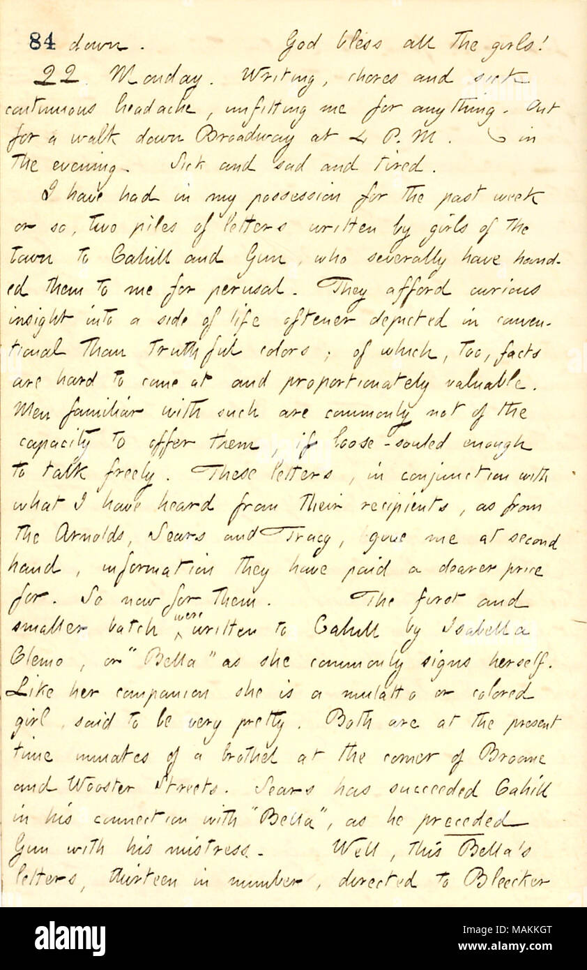 Describes letters sent to Frank Cahill from his mistress, Isabella Clemo.  Transcription: down. God bless all the girls [Eliza, Matty, and Sally Edwards]! 22. Monday. Writing, chores and sick continuous headache, unfitting me for anything. Out for a walk down Broadway at 4 P.M. [Phonography] in the evening. Sick and sad and tired. I have had in my possession for the past week or so, two piles of letters written by girls of the town to [Frank] Cahill and [Bob] Gun, who severally have handed them to me for perusal. They afford curious insight into a side of life oftener depicted in conventional  - Stock Image