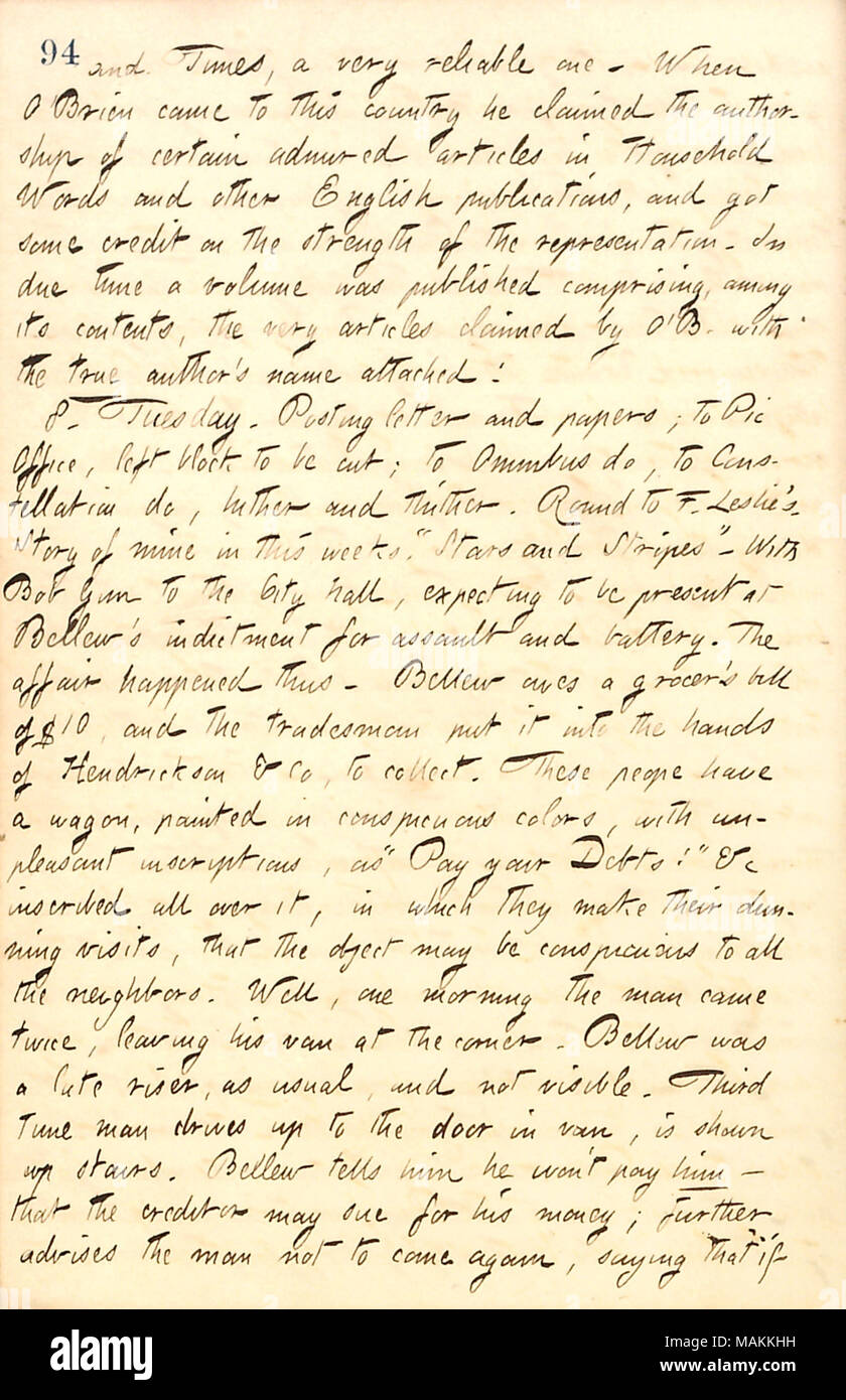 Regarding Frank Bellew being charged for assault and battery of a debt collector.  Transcription: and Times, a very reliable one. When [Fitz James] O'Brien came to this country he claimed the authorship of certain admired articles in Household Words and other English publications, and got some credit on the strength of the representation. In due time a volume was published comprising, among its contents, the very articles claimed by O'B with the true author ?s name attached! 8. Tuesday. Posting letter and papers; to Pic Office, left block to be cut; to Omnibus do, to Constellation do, hither a - Stock Image