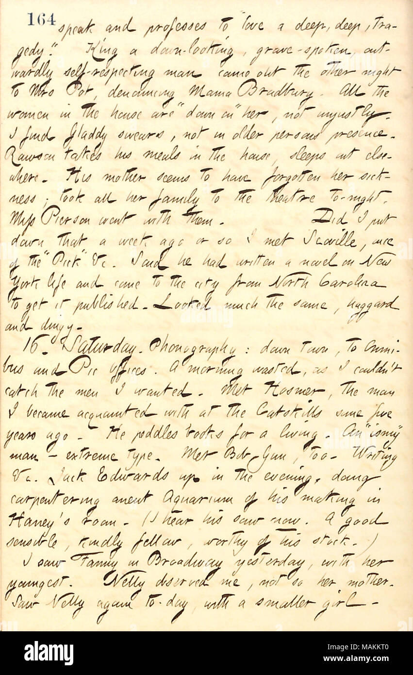 Mentions meeting Joe Scoville, who has returned to New York from North Carolina to try to publish a book.  Transcription: speak and professes to 'love a deep, deep, tragedy.' King a down-looking, grave-spoken, outwardly self-respecting man came out the other night to Mrs Pot [Catharine Potter], denouncing Mama Bradbury. All the women in the house are 'down on' her, not unjustly. I find Gladdy [Gouverneur] swears, not in older persons presence. Rawson [Gill] takes his meals in the house, sleeps out elsewhere. His mother [Elizabeth Gouverneur] seems to have forgotten her sickness; took all her f - Stock Image