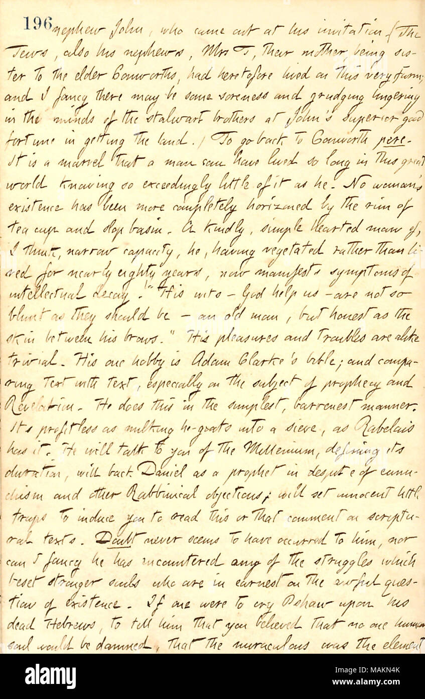 Describes the Conworth family.  Transcription: nephew John [Conworth], who came out at his invitation. (The Tews, also his nephews, Mrs T, their mother, being sister to the elder Conworths, had heretofore lived on this very farm, and I fancy there may be some soreness and grudging lingering in the minds of the stalwart brothers at John ?s superior good fortune in getting the land.) To go back to Conworth pere [William Conworth, Sr.]. It is a marvel that a man can have lived so long in this great world knowing so exceedingly little ot it as he. No woman ?s existence has been more completely hor - Stock Image