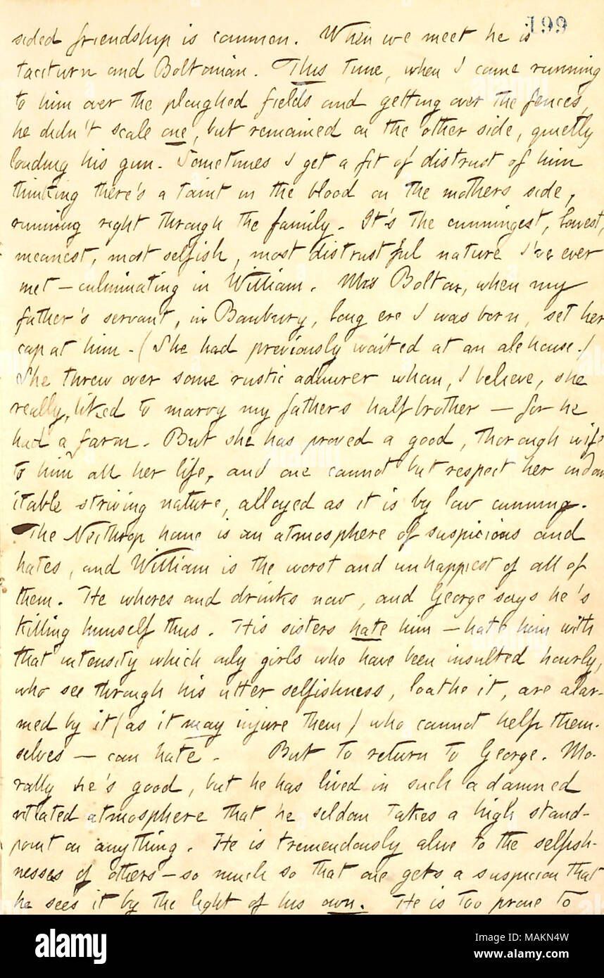 Regarding the Bolton family.  Transcription: sided friendship is common. When we meet he [George Bolton] is taciturn and Boltonian. This time, when I came running to him over the ploughed fields and getting over the fences, he didn ?t scale one, but remained on the other side, quietly loading his gun. Sometimes I get a fit of distrust of him thinking there ?s a taint in the blood on the mothers [Mary Edwards Bolton ?s] side, running right through the family. It ?s the cunningest, honest, meanest, most selfish, most distrustful nature I ?ve ever met  ? culminating in William [Bolton]. Mrs Bolto - Stock Image