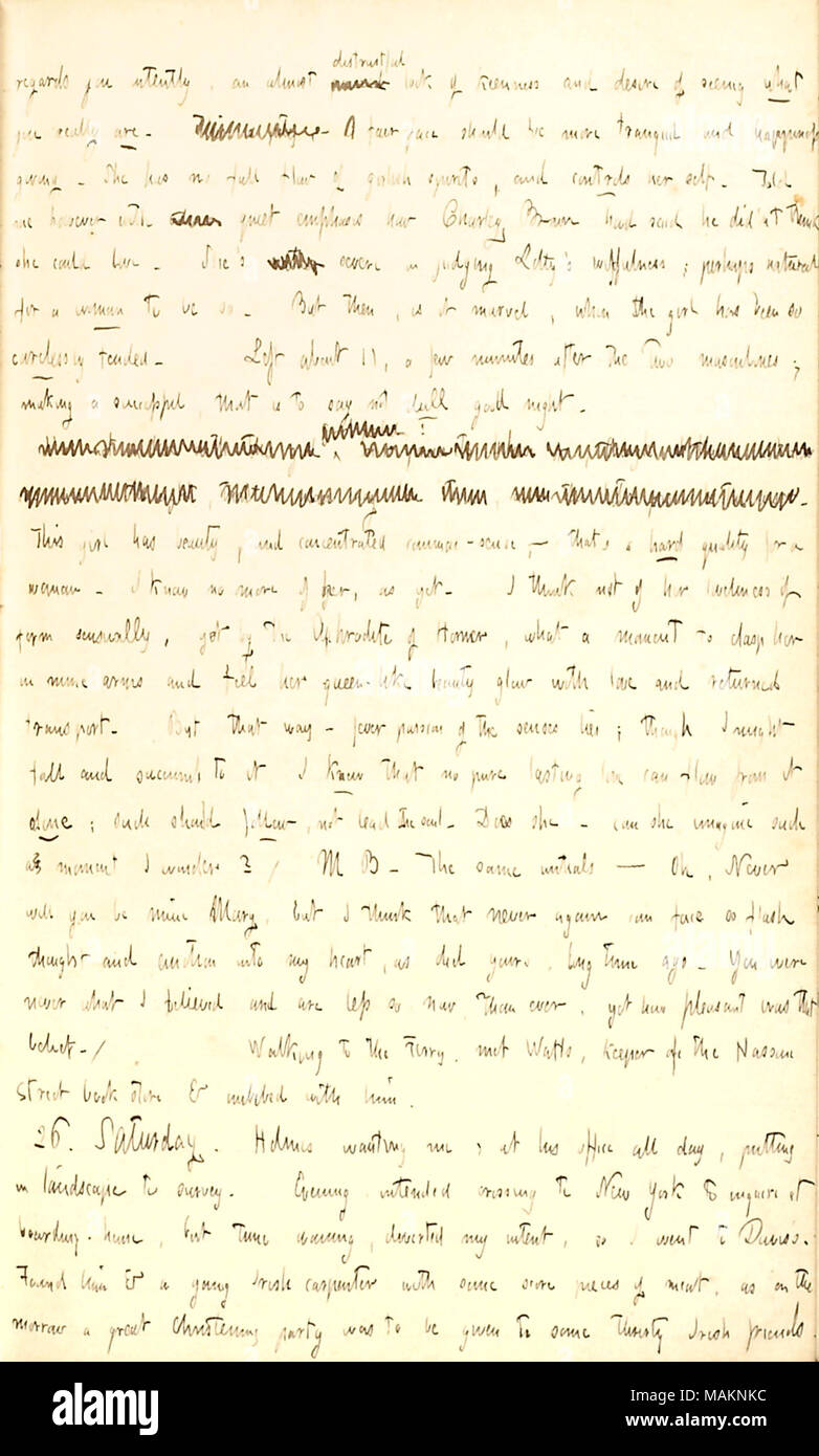 Gives his thoughts on Miss Brown.  Transcription: regards you intently, an almost [word crossed out] distrustful look of keenness and desire of seeing what you really are. [words crossed out]. A fair-face should be more tranquil and happiness giving. She [Margaret Brown] has no full flow of girlish spirits, and controls her self. Told me however with [word crossed out] quiet emphasis how Charley Brown had said he didn ?t think she could Love. She ?s [word crossed out] severe in judging Lotty [Charlotte Kidder] ?s wilfulness; perhaps natural for a woman to be so. But then, is it marvel, when th - Stock Image