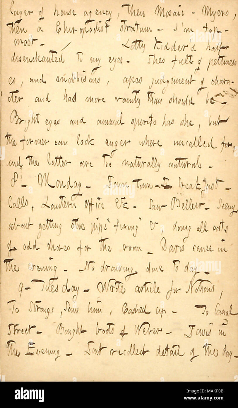 Comments on Lotty Kidder.  Transcription: layer of house agency, then Mosaic - Myers, then a Chiropodist stratum. I ?m top-most. / Lotty Kidder ?s half disenchanted to my eyes. Shes full of pettinesses, and snobbisms, apes judgment of character and has more vanity than should be. Bright eyes and animal spirits has she, but the former can look anger where uncalled for, and the latter are too naturally natural. 8. Monday. Down town. To breakfast. Calls, Lantern Office &c. Saw [Frank] Bellew. Seeing about getting stove pipe  ?fixing ? &, doing all sorts of odd chores for the room. Davis came in t - Stock Image