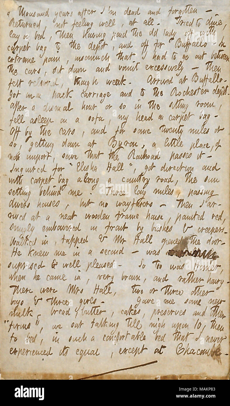 Describes going to Byron, New York, in search of Elisha Hall and his family.  Transcription: a thousand years after I ?m dead and forgotten. Returned, not feeling well, at all. Tried to dine, lay on bed, then having paid the old lady off with carpet bag to the depot, and off for Buffalo  ? In extreme pain, insomuch that I had to go out between the cars, sit down and vomit excessively  ? then felt relieved, though weak. Arrived at Buffalo. Got in a hack carriage and to the Rochester dep t. After a dismal hour or so in the sitting room, fell asleep on a sofa, my head on carpet bag. Off by the ca - Stock Image