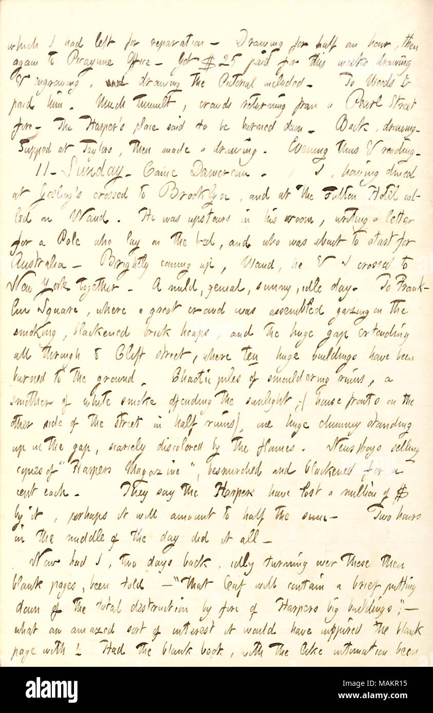 Mentions a fire which has burned down the Harper's building.  Transcription: which I had left for reparation. Drawing for half an hour, then again to Picayune Office. Got $25 paid for this weeks drawing & engraving, and drawing the Pictorial included. To [Edwin] Weeds & paid him. Much tumult, crowds returning from a Pearl Street fire. The Harper ?s place said to be burned down. Back, drawing. Supped at Taylors, then made a drawing. Evening thus & reading. 11. Sunday. Came [Charles] Damoreau. / I, having dined at Gosling ?s crossed to Brooklyn, and at the Fulton Hotel called on [Alfred] Waud. H - Stock Image