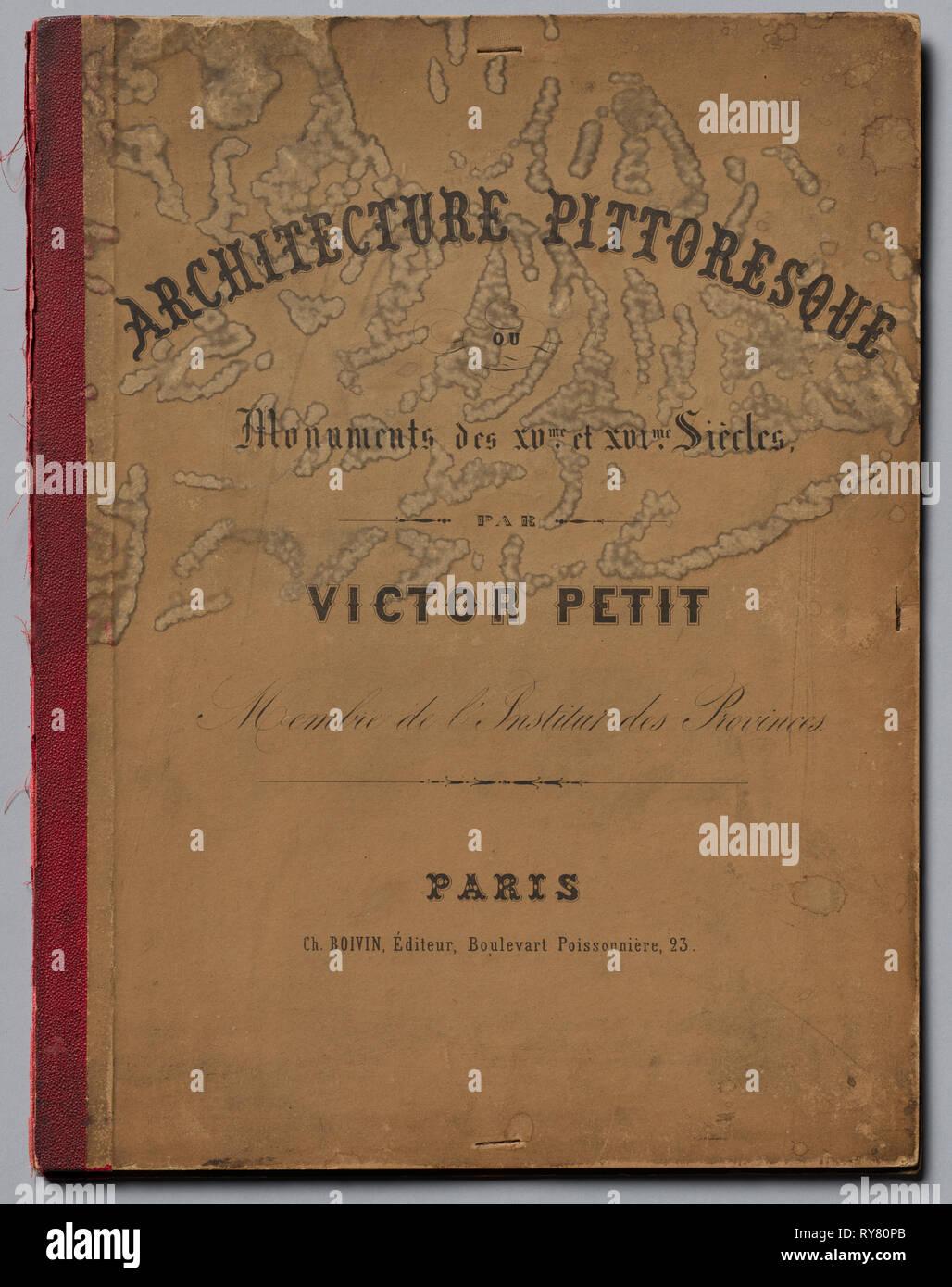 Architecture Pittoresque ou Monuments des XVeme. Et XVIeme. Siecles: Chateaux De France des XV et XVI Siecles, published 1860. Victor Petit (French, 1817-1874), Charles Boivin (publisher and editor); Lith de Godard a Paris (printer). Portfolio of 100 lithographs with tint stone; cover: 37.5 x 29 cm (14 3/4 x 11 7/16 in Stock Photo